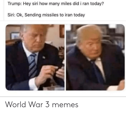 ran: Trump: Hey siri how many miles did i ran today?  Siri: Ok, Sending missiles to iran today World War 3 memes