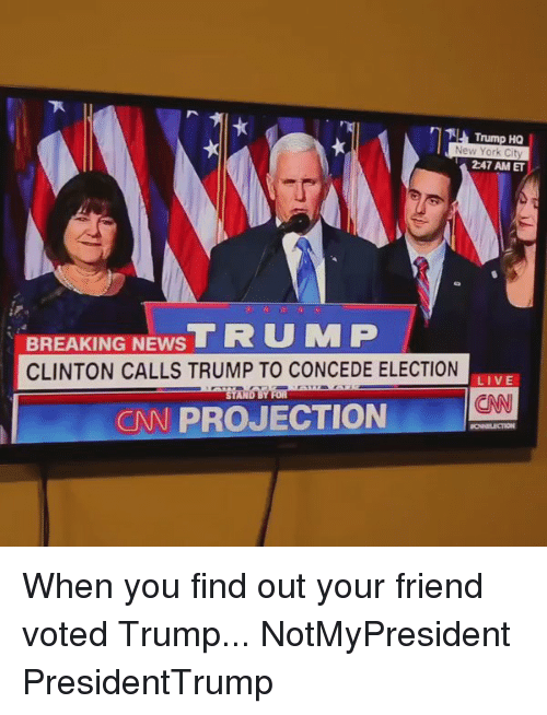 Friends, Memes, and New York: Trump HQ  New York City  247 AM ET  BREAKING T R U MP  NEWS  CLINTON CALLS TRUMP TO CONCEDE ELECTION  LIVE  ND BY  CNN PROJECTION When you find out your friend voted Trump... NotMyPresident PresidentTrump