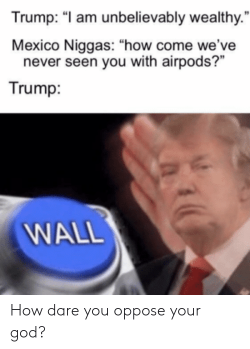 """Trump Wall: Trump: """"I am unbelievably wealthy.""""  Mexico Niggas: """"how come we've  never seen you with airpods?""""  Trump:  WALL How dare you oppose your god?"""