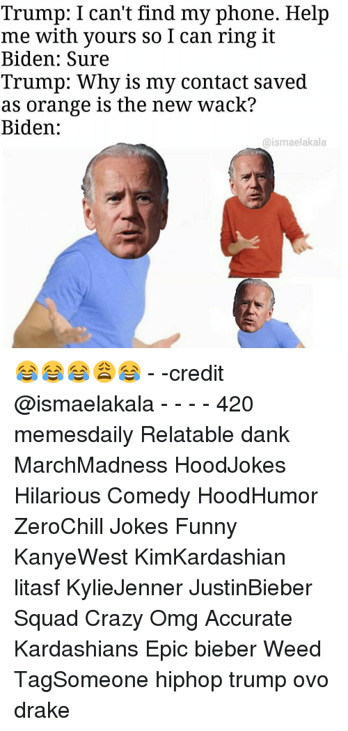 Find My Phone: Trump: I can't find my phone. Help  me with yours so I can ring it  Biden: Sure  Trump: Why is my contact saved  as orange is the new wack?  Biden:  aismaelakala 😂😂😂😩😂 - -credit @ismaelakala - - - - 420 memesdaily Relatable dank MarchMadness HoodJokes Hilarious Comedy HoodHumor ZeroChill Jokes Funny KanyeWest KimKardashian litasf KylieJenner JustinBieber Squad Crazy Omg Accurate Kardashians Epic bieber Weed TagSomeone hiphop trump ovo drake