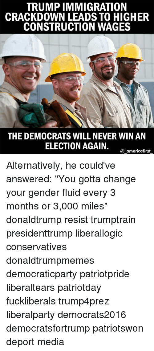 "Memes, Immigration, and Trump: TRUMP IMMIGRATION  CRACKDOWN LEADS TO HIGHER  CONSTRUCTION WAGES  THE DEMOCRATS WILL NEVER WIN AN  ELECTION AGAIN.  a americafirst Alternatively, he could've answered: ""You gotta change your gender fluid every 3 months or 3,000 miles"" donaldtrump resist trumptrain presidenttrump liberallogic conservatives donaldtrumpmemes democraticparty patriotpride liberaltears patriotday fuckliberals trump4prez liberalparty democrats2016 democratsfortrump patriotswon deport media"