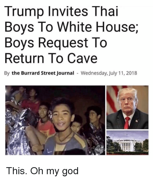 God, Oh My God, and White House: Trump Invites Thai  Boys To White House;  Boys Request To  Return To Cave  By the Burrard Street Journal Wednesday, July 11, 2018 This. Oh my god