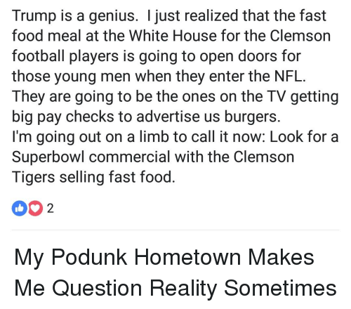 clemson tigers: Trump is a genius. I just realized that the fast  food meal at the White House for the Clemson  football players is going to open doors for  those young men when they enter the NFL.  They are going to be the ones on the TV getting  big pay checks to advertise us burgers  I'm going out on a limb to call it now: Look for a  Superbowl commercial with the Clemson  Tigers selling fast food  02