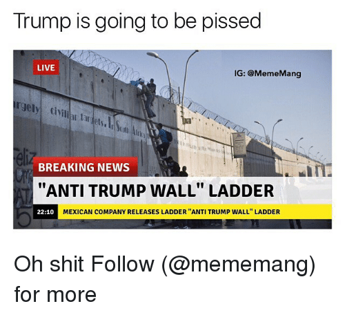 "Dank Memes, Tar, and Tars: Trump is going to be pissed  LIVE  IG: @Meme Mang  rgely ,tiVilla tar  BREAKING NEWS  In  ""ANTI TRUMP WALL"" LADDER  MEXICAN COMPANY RELEASES LADDER 'ANTI TRUMP WALL"" LADDER  22:10 Oh shit Follow (@mememang) for more"