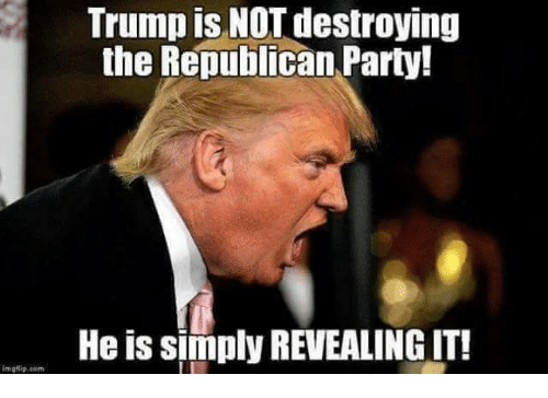 Party, Republican Party, and Trump: Trump is NOT destroying  the Republican Party!  He is simply REVEALING IT!
