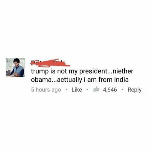 Not My President: trump is not my president..niether  obama...acttually i am from india  5 hours ago . Like . I 4646 . Reply