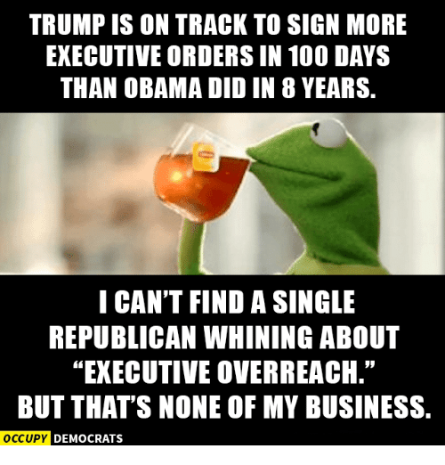 """executive orders: TRUMP IS ON TRACK TO SIGN MORE  EXECUTIVE ORDERS IN 100 DAYS  THAN OBAMA DIDIN 8 YEARS.  I CAN'T FIND A SINGLE  REPUBLICAN WHINING ABOUT  EXECUTIVE OVERREACH.""""  BUT THAT'S NONE OF MY BUSINESS.  OCCUPY DEMOCRATS"""
