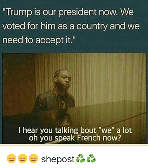 "Memes, French, and 🤖: ""Trump is our president now. We  voted for him as a country and we  need to accept it.""  I hear you talking bout ""we"" a lot  oh you speak French now? 😑😑😑 shepost♻♻"