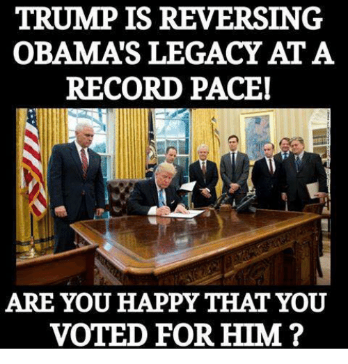Obama Legacy: TRUMP IS REVERSING  OBAMA LEGACY ATA  RECORD PACEI  ARE YOU HAPPY THAT YOU  VOTED FOR HIM