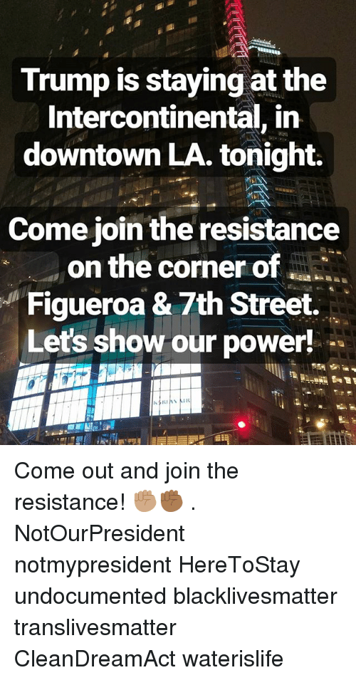 the resistance: Trump is staying at the  Intercontinental, in  downtown LA. tonight.  Come join the resistance  on the corner of  Figueroa & 7th Street.  Let's show our power! Come out and join the resistance! ✊🏽✊🏾 . NotOurPresident notmypresident HereToStay undocumented blacklivesmatter translivesmatter CleanDreamAct waterislife