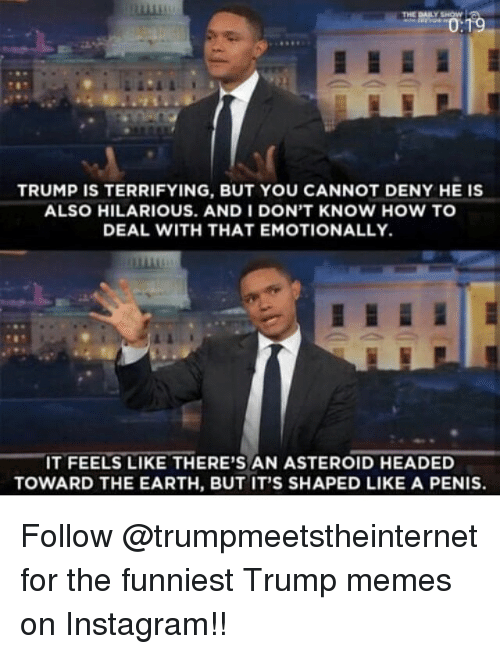 Asteroide: TRUMP IS TERRIFYING, BUT YOU CANNOT DENY HE IS  ALSO HILARIOUS. AND I DON'T KNOW HOW TO  DEAL WITH THAT EMOTIONALLY.  IT FEELS LIKE THERE'S AN ASTEROID HEADED  TOWARD THE EARTH, BUT IT'S SHAPED LIKE A PENIS. Follow @trumpmeetstheinternet for the funniest Trump memes on Instagram!!