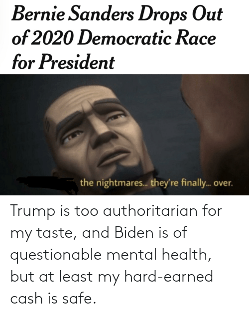Questionable: Trump is too authoritarian for my taste, and Biden is of questionable mental health, but at least my hard-earned cash is safe.