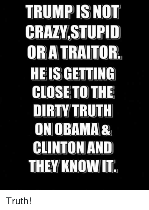 traitor: TRUMP ISNOT  CRAZVSTUPID  OR A TRAITOR.  HEIS GETTING  CLOSETO THE  DIRTY TRUTH  ON OBAMA&  CLINTON AND  THEY KNOWIT Truth!
