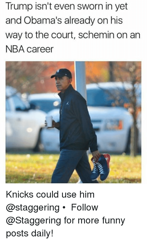 Trendy, Court, and Funny Posts: Trump isn't even sworn in yet  and Obama's already on his  way to the court, schemin on an  NBA career Knicks could use him @staggering • ➫➫➫ Follow @Staggering for more funny posts daily!