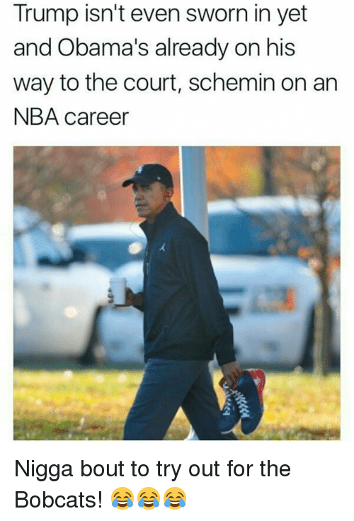 Bobcat: Trump isn't even sworn in yet  and Obama's already on his  way to the court, schemin on an  NBA career Nigga bout to try out for the Bobcats! 😂😂😂