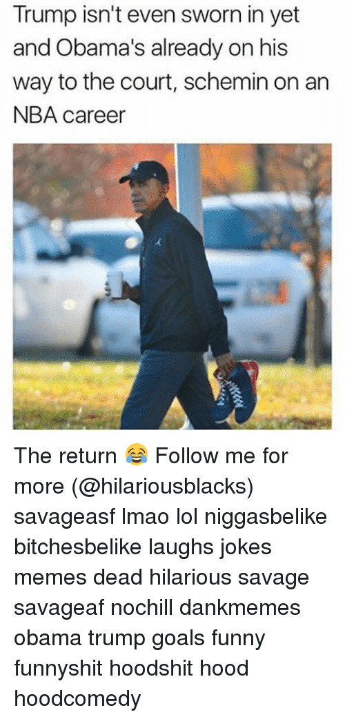 Jokes Meme: Trump isn't even sworn in yet  and Obama's already on his  way to the court, schemin on an  NBA career The return 😂 Follow me for more (@hilariousblacks) savageasf lmao lol niggasbelike bitchesbelike laughs jokes memes dead hilarious savage savageaf nochill dankmemes obama trump goals funny funnyshit hoodshit hood hoodcomedy