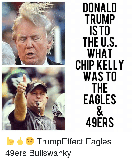 Chip Kelly: TRUMP  ISTO  THE US  WHAT  CHIP KELLY  WAS TO  THE  EAGLES  49ERS 👍🖕😔 TrumpEffect Eagles 49ers Bullswanky