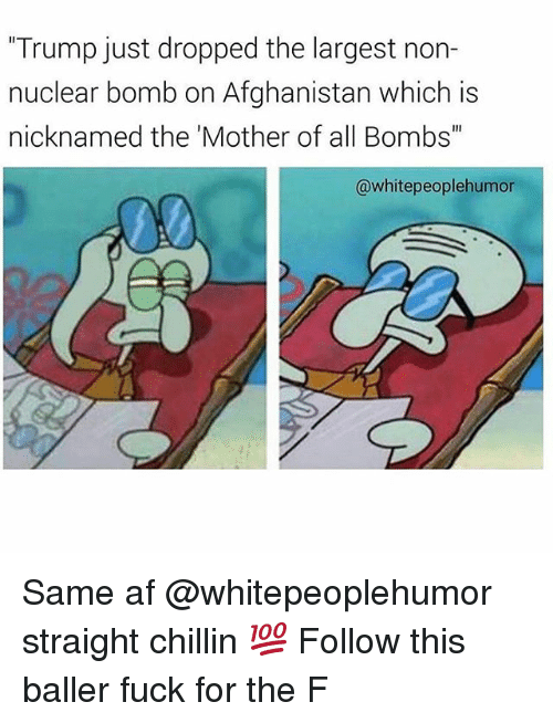"""Straight Chillin: """"Trump just dropped the largest non-  nuclear bomb on Afghanistan which is  nicknamed the 'Mother of all Bombs""""  @whitepeoplehumor Same af @whitepeoplehumor straight chillin 💯 Follow this baller fuck for the F"""