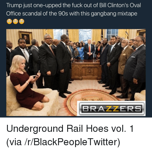gangbang: Trump just one-upped the fuck out of Bill Clinton's Oval  Office scandal of the 90s with this gangbang mixtape  BRAZZERS <p>Underground Rail Hoes vol. 1 (via /r/BlackPeopleTwitter)</p>