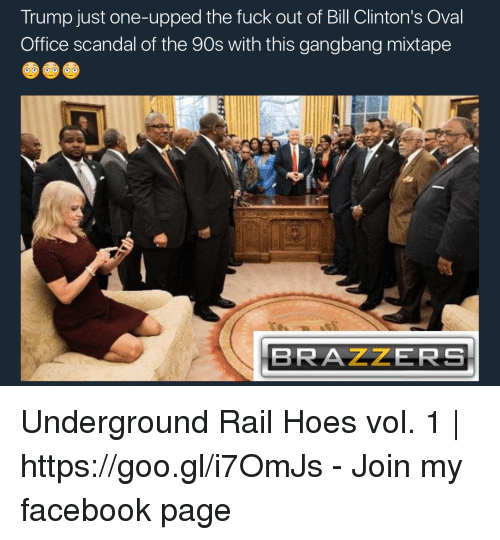 gangbang: Trump just one-upped the fuck out of Bill Clinton's Oval  Office scandal of the 90s with this gangbang mixtape  BRAZZERS Underground Rail Hoes vol. 1 | https://goo.gl/i7OmJs - Join my facebook page