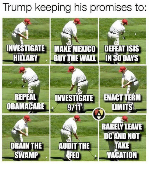 Isis, Mexico, and Obamacare: Trump keeping his promises to  INVESTIGATE MAKE MEXICO DEFEAT ISIS  HILLARY  BUY THE WALL IN 30 DAYS  REPEAL  INVESTIGATE ENACT TERM  OBAMACARE  LIMITS  DC AND NOT  DRAIN THE  AUDIT THE  TAKE  SWAMP  VACATION  FED