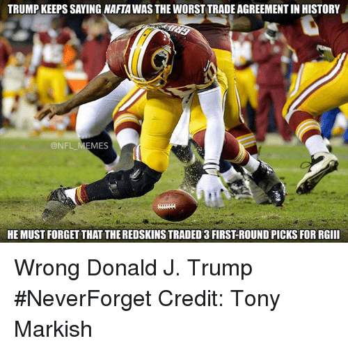 Trump: TRUMP KEEPS SAYING NAFTAWASTHE WORST TRADE AGREEMENTIN HISTORY  @NFL MEMES  HE MUST FORGET THAT THEREDSKINSTRADED 3 FIRSTROUND PICKSFOR RGIII Wrong Donald J. Trump #NeverForget  Credit: Tony Markish