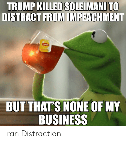 Thats None Of My Business: TRUMP KILLED SOLEIMANI TO  DISTRACT FROM IMPEACHMENT  BUT THAT'S NONE OF MY  BUSINESS Iran Distraction