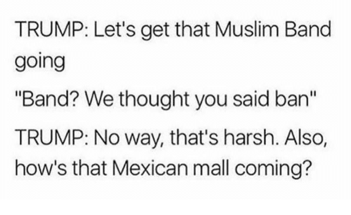 "Muslim Band: TRUMP: Let's get that Muslim Band  going  ""Band? We thought you said an  TRUMP: No way, that's harsh. Also,  how's that Mexican mall coming?"