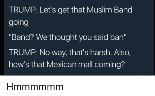 "Muslim Band: TRUMP: Let's get that Muslim Band  going  ""Band? We thought you said ban""  TRUMP: No way, that's harsh. Also,  how's that Mexican mall coming? Hmmmmmm"