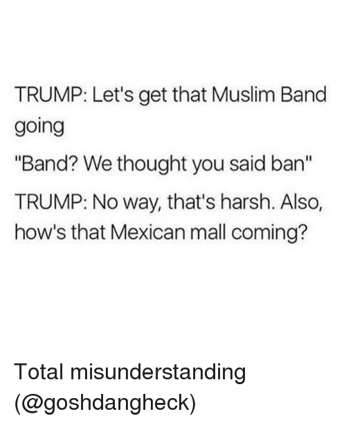 "Muslim Band: TRUMP: Let's get that Muslim Band  going  ""Band? We thought you said an  TRUMP: No way, that's harsh. Also,  how's that Mexican mall coming? Total misunderstanding (@goshdangheck)"
