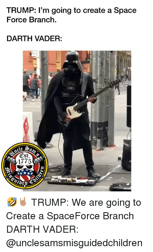 Darth Vader, Memes, and Space: TRUMP: l'm going to create a Space  Force Branch.  DARTH VADER:  hu  est.  1775 🤣🤘🏽 TRUMP: We are going to Create a SpaceForce Branch DARTH VADER: @unclesamsmisguidedchildren