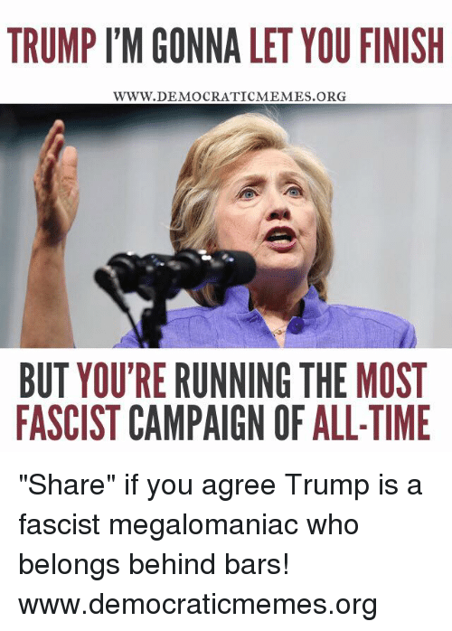 "Memes, Run, and Time: TRUMP l'M GONNA LET YOU FINISH  WWW. DEMOCRATIC MEMES ORG  BUT YOUTRE RUNNING THE MOST  FASCISTCAMPAIGN OF ALL-TIME ""Share"" if you agree Trump is a fascist megalomaniac who belongs behind bars!   www.democraticmemes.org"