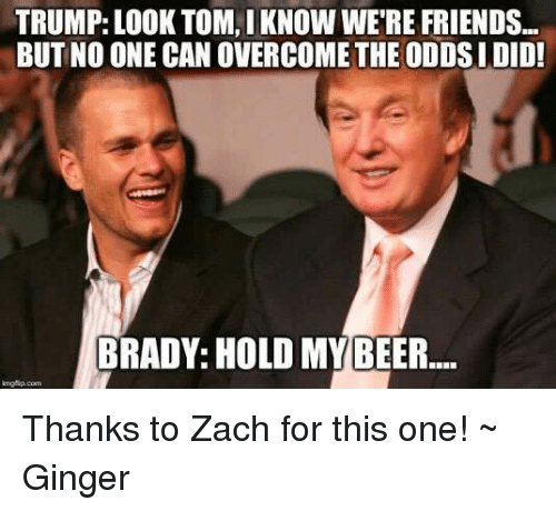 Bradying: TRUMP: LOOK TOM, IKNOW WERE FRIENDS...  BUT NO ONE CAN OVERCOME THE ODDSI DID!  BRADY: HOLD MY BEER Thanks to Zach for this one! ~ Ginger