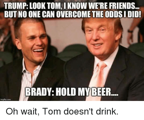 brady: TRUMP: LOOK TOM, IKNOW WERE FRIENDS  BUT NO ONE CAN OVERCOME THE ODDSIDID!  BRADY: HOLD MY BEER Oh wait, Tom doesn't drink.