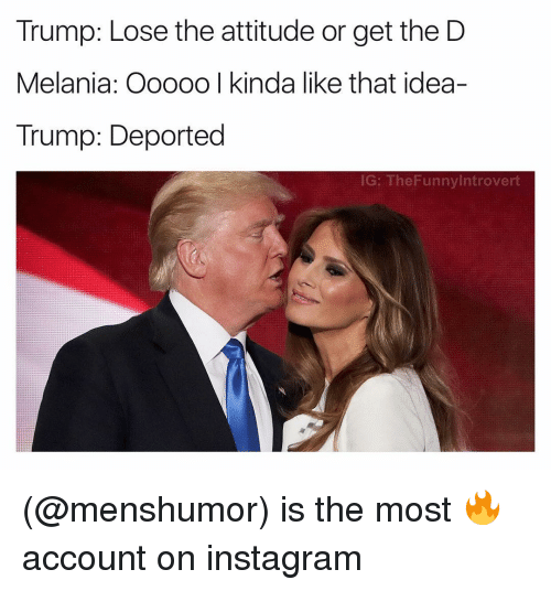 Lose The Attitude: Trump: Lose the attitude or get the D  Melania: Ooooo I kinda like that idea-  Trump: Deported  IG: The Funny Introvert (@menshumor) is the most 🔥 account on instagram