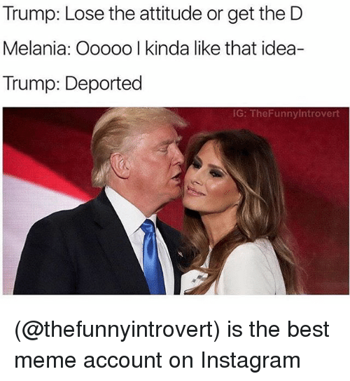 Lose The Attitude: Trump: Lose the attitude or get the D  Melania: Ooooo I kinda like that idea-  Trump: Deported  IG: The Funnylntrovert (@thefunnyintrovert) is the best meme account on Instagram