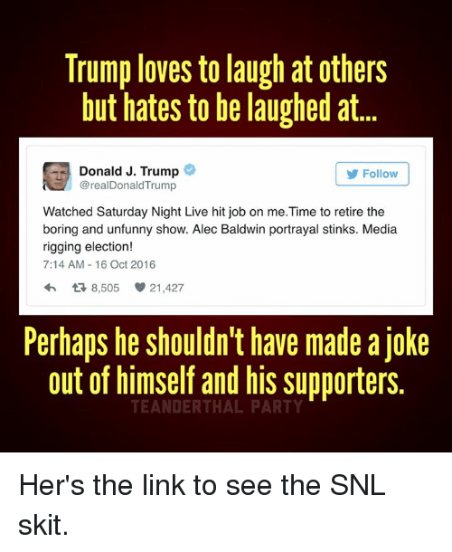 Unfunny: Trump loves to laugh at Others  but hates to be laughed at.  E Donald J. Trump  @realDonald Trump  Follow  Watched Saturday Night Live hit job on me.Time to retire the  boring and unfunny show. Alec Baldwin portrayal stinks. Media  rigging election!  7:14 AM 16 Oct 2016  t 8,505 21,427  Perhaps he shouldn't have made a Joke  out of himself and his supporters.  TEANDERTHAL PARTY Her's the link to see the SNL skit.