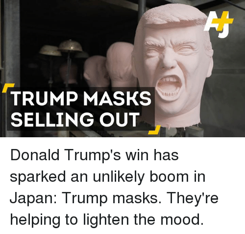 Trump Winning: TRUMP MASKS  SELLING OUT Donald Trump's win has sparked an unlikely boom in Japan: Trump masks. They're helping to lighten the mood.
