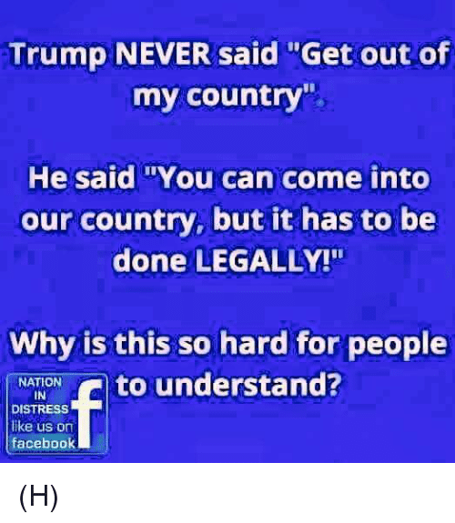 """Facebook, Memes, and Trump: Trump NEVER said """"Get out of  my country""""  He said """"You can come into  our country, but it has to be  done LEGALLY!""""  Why is this so hard for people  NATION  to understand?  IN  f DISTRESS  like us on  facebook (H)"""