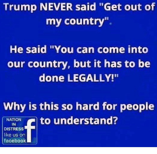 "Memes, Trump, and Never: Trump NEVER said ""Get out of  my country"".  He said ""You can come into  our country, but it has to be  done LEGALLY!""  Why is this so hard for people  NATION  IN  DISTRESS  like us on  faceboolk"