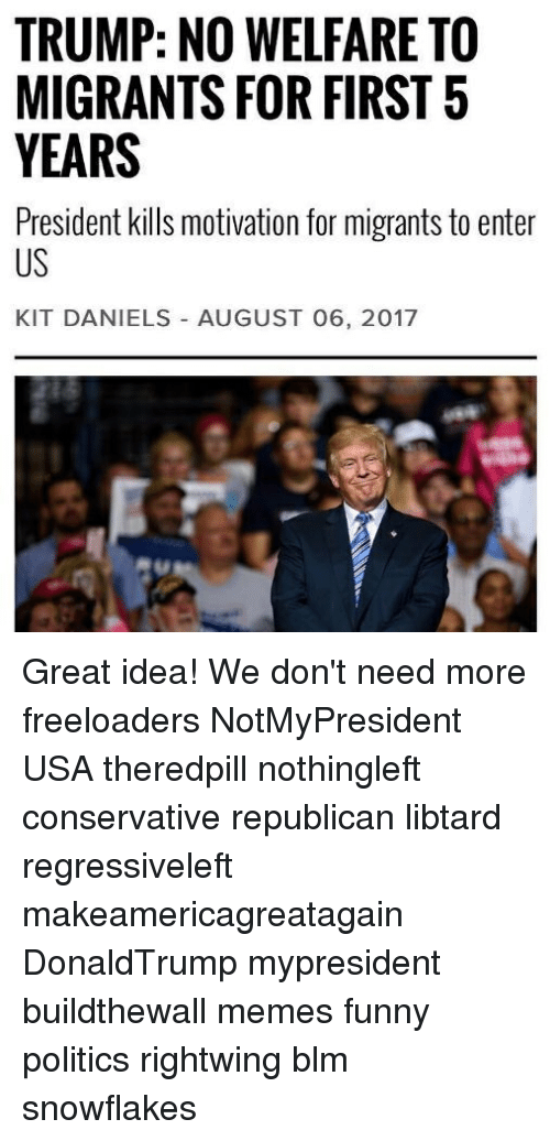 Funny, Memes, and Politics: TRUMP: NO WELFARE TO  MIGRANTS FOR FIRST5  YEARS  President kills motivation for migrants to enter  US  KIT DANIELS AUGUST 06, 2017 Great idea! We don't need more freeloaders NotMyPresident USA theredpill nothingleft conservative republican libtard regressiveleft makeamericagreatagain DonaldTrump mypresident buildthewall memes funny politics rightwing blm snowflakes
