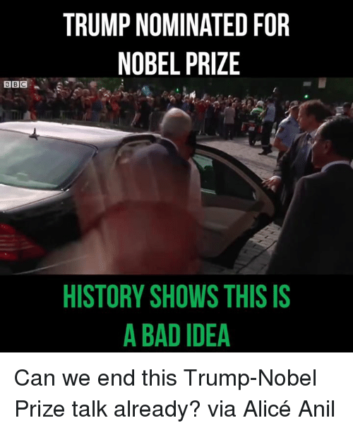 Bad, Memes, and Nobel Prize: TRUMP NOMINATED FOR  NOBEL PRIZE  HISTORY SHOWS THIS IS  A BAD IDEA Can we end this Trump-Nobel Prize talk already? via Alicé Anil