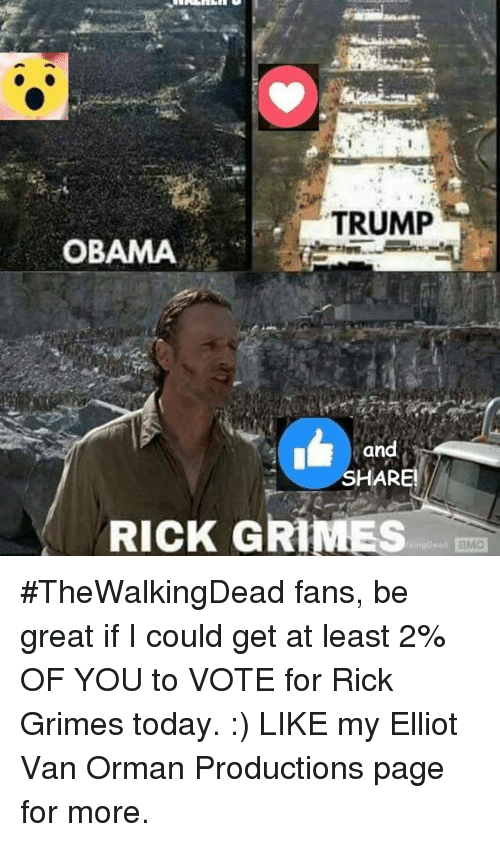 Trump Obama: TRUMP  OBAMA  and  SHARE!  RICK GRIMES #TheWalkingDead fans, be great if I could get at least 2% OF YOU to VOTE for Rick Grimes today. :)  LIKE my Elliot Van Orman Productions page for more.