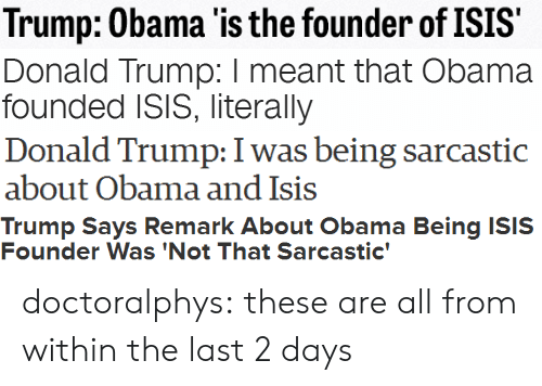 Being Sarcastic: Trump: Obama 'is the founder of ISIS   Donald Trump: I meant that Obama  founded ISIS, literally   Donald Trump: I was being sarcastic  about Obama and Isis   Trump Says Remark About Obama Being ISIS  Founder Was 'Not That Sarcastic' doctoralphys:  these are all from within the last 2 days