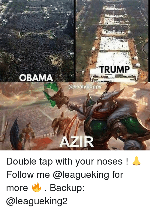 Trump Obama: TRUMP  OBAMA  @sealypoppy  AZIR Double tap with your noses ! 👃 Follow me @leagueking for more 🔥 . Backup: @leagueking2