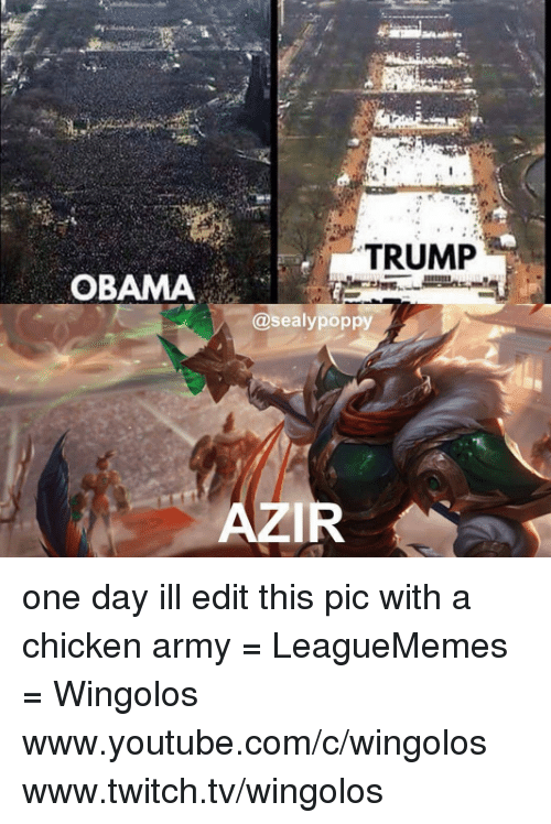 Trump Obama: TRUMP  OBAMA  sealypoppy  AZIR one day ill edit this pic with a chicken army   = LeagueMemes =  Wingolos www.youtube.com/c/wingolos www.twitch.tv/wingolos
