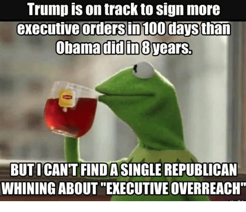 """executive orders: Trump on track to Sign more  executive orders in 100 daysthan  Obama didin8vears.  BUTI CANT FINDASINGLE REPUBLICAN  WHINING ABOUT """"EXECUTIVE OVERREACH"""""""