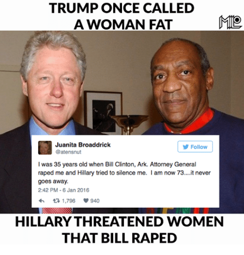 Trump: TRUMP ONCE CALLED  A WOMAN FAT  Juanita Broaddrick  Follow  @atensnut  was 35 years old when Bill Clinton, Ark. Attorney General  raped me and Hillary tried to silence me. I  am now 73....it never  goes away.  2:42 PM-6 Jan 2016  h 1,796  V 940  HILLARYTHREATENED WOMEN  THAT BILL RAPED