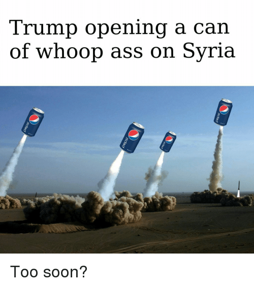 Whoop Ass: Trump opening a can  of whoop ass on Syria <p>Too soon?</p>