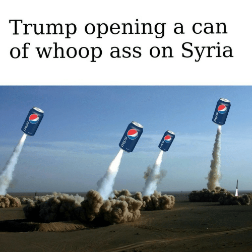 Whoop Ass: Trump opening a can  of whoop ass on Syria